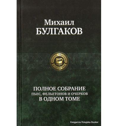 Булгаков Михаил. Полное собрание пьес, фельетонов и очерков в 1 томе