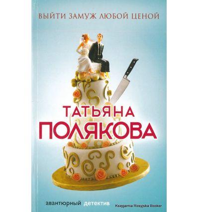 Полякова Татьяна. Выйти замуж любой ценой