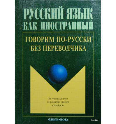 Говорим по-русски без переводчика: Интенсивный курс по развитию навыков устной речи