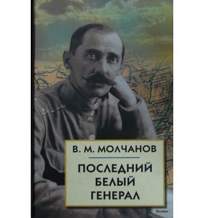 Молчанов В.М. Последний белый генерал. Устные воспоминания, статьи, письма, документы
