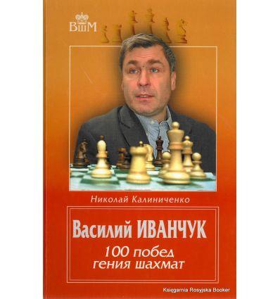 Иванчук Василий. 100 побед гения шахмат. Калиниченко Н.М.