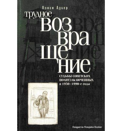 Трудное возвращение. Судьбы советских политзаключенных в 1950-1990-е годы. Нэнси Адлер