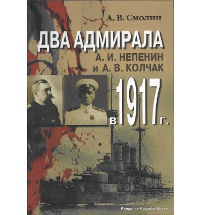 Два адмирала. А. И. Непенин и А. В. Колчак в 1917 г.  А. Смолин